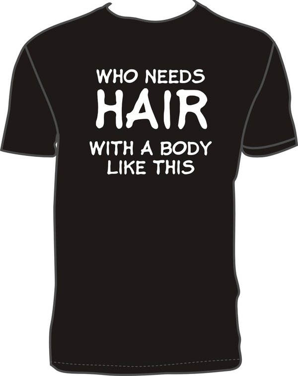 WHO NEEDS HAIR WITH A BODY LIKE THIS Black T-shirt