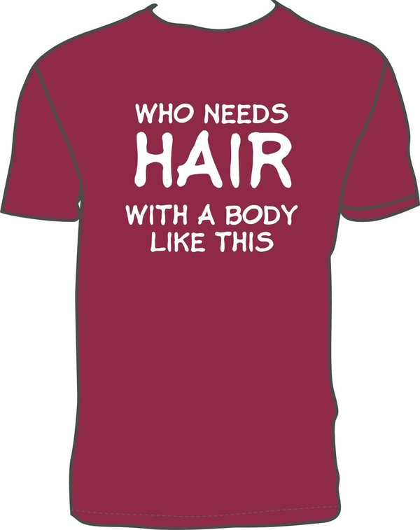 WHO NEEDS HAIR WITH A BODY LIKE THIS Burgundy T-shirt